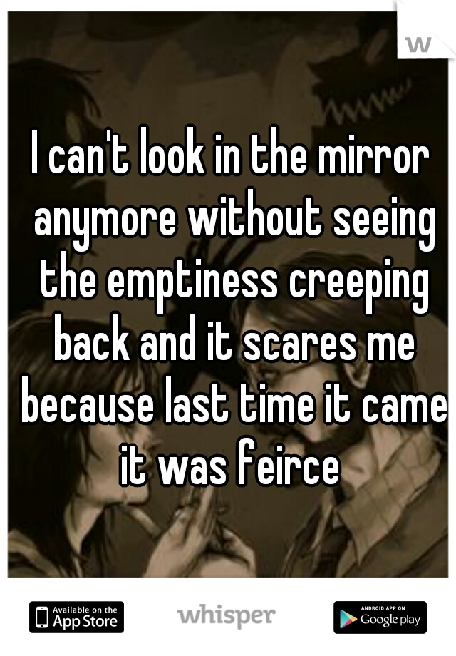 I can't look in the mirror anymore without seeing the emptiness creeping back and it scares me because last time it came it was feirce