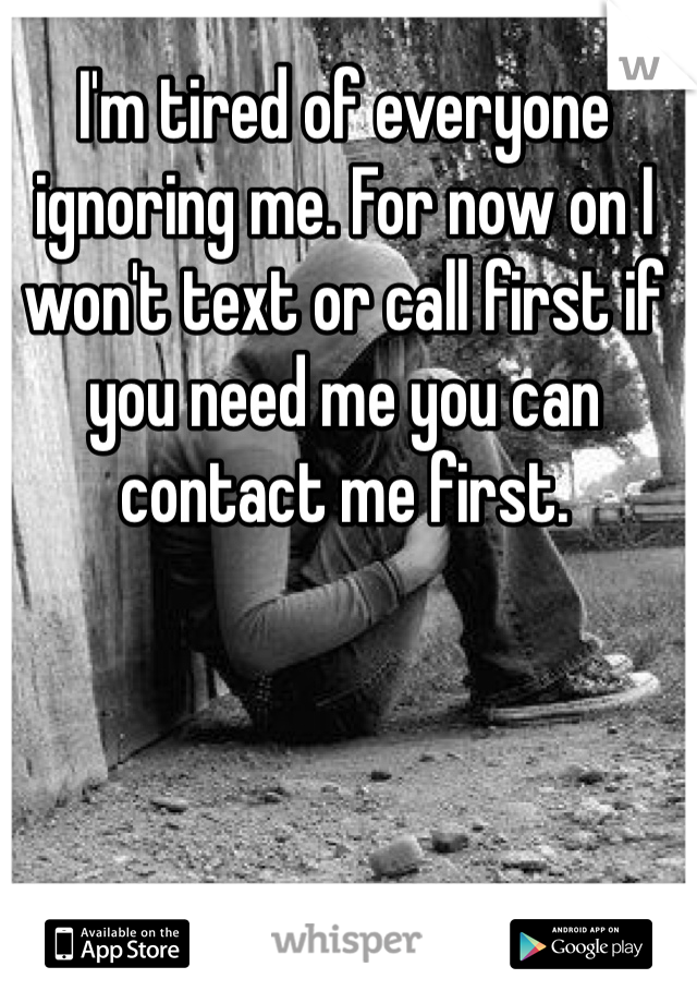 I'm tired of everyone ignoring me. For now on I won't text or call first if you need me you can contact me first.