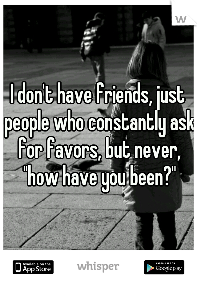 """I don't have friends, just people who constantly ask for favors, but never, """"how have you been?"""""""