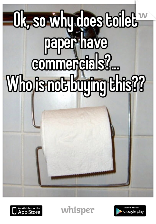 Ok, so why does toilet paper have commercials?... Who is not buying this??