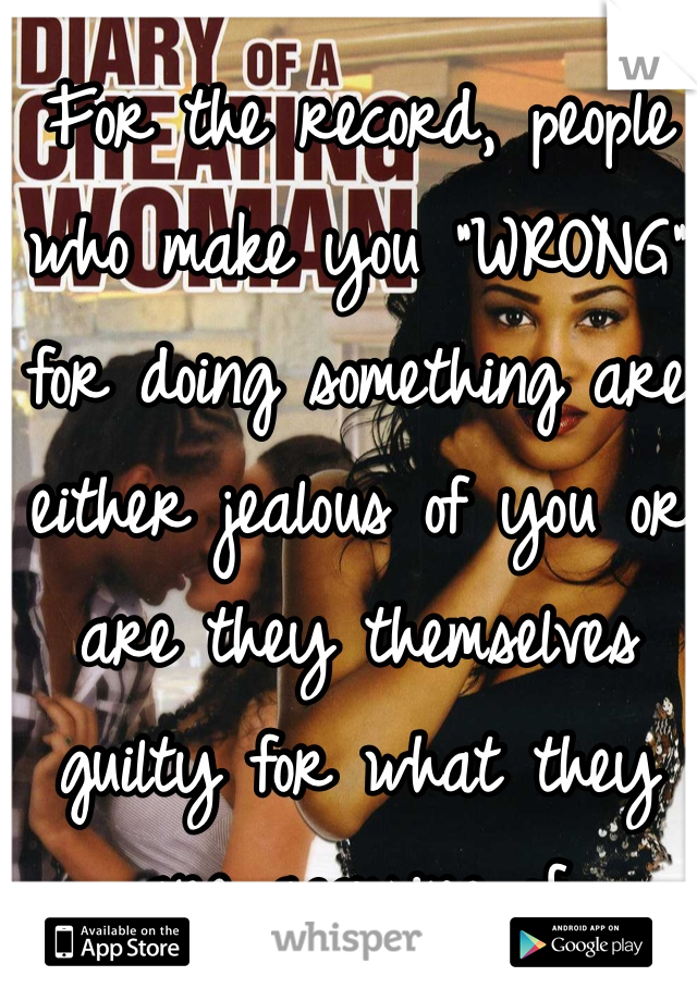 """For the record, people who make you """"WRONG"""" for doing something are either jealous of you or are they themselves guilty for what they are accusing of."""