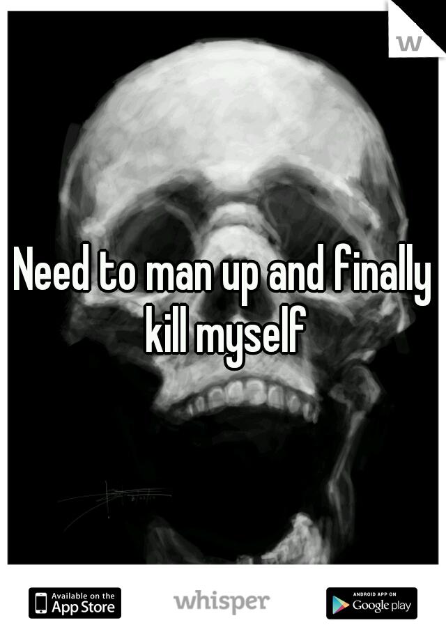 Need to man up and finally kill myself