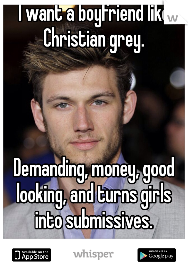 I want a boyfriend like Christian grey.      Demanding, money, good looking, and turns girls into submissives.