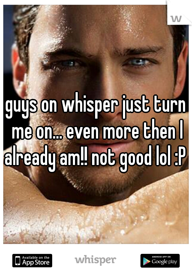 guys on whisper just turn me on... even more then I already am!! not good lol :P