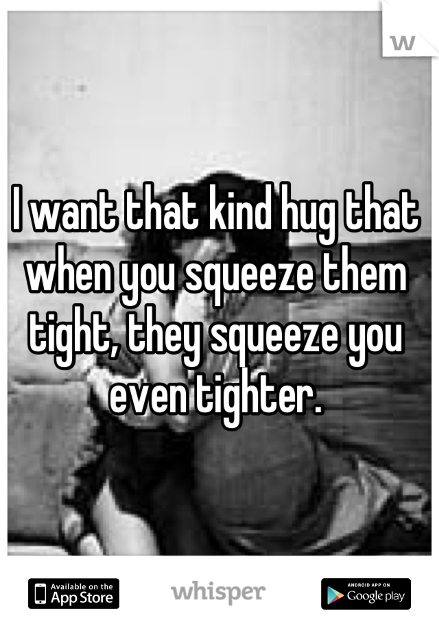I want that kind hug that when you squeeze them tight, they squeeze you even tighter.