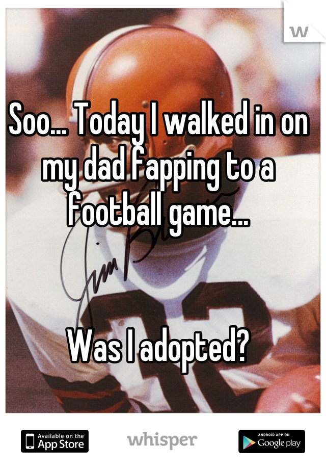 Soo... Today I walked in on my dad fapping to a football game...    Was I adopted?
