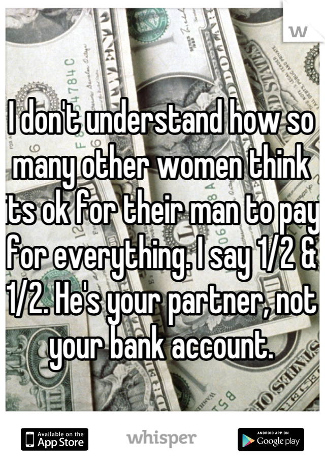 I don't understand how so many other women think its ok for their man to pay for everything. I say 1/2 & 1/2. He's your partner, not your bank account.