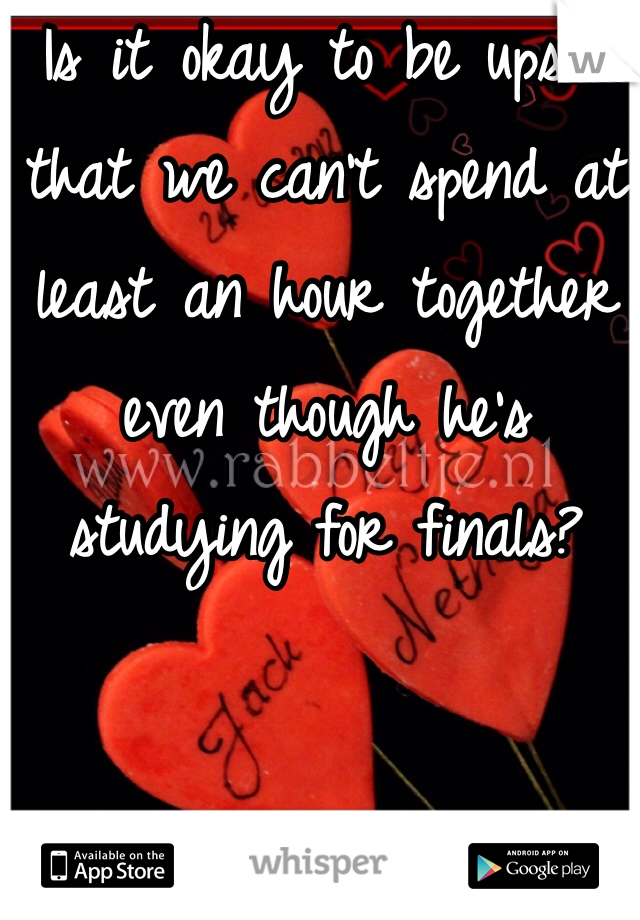 Is it okay to be upset that we can't spend at least an hour together even though he's studying for finals?