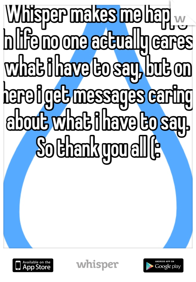 Whisper makes me happy. In life no one actually cares what i have to say, but on here i get messages caring about what i have to say. So thank you all (: