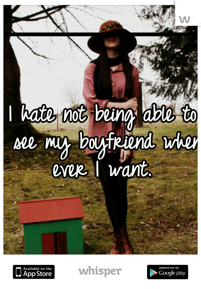 I hate not being able to see my boyfriend when ever I want.