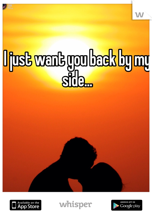 I just want you back by my side...