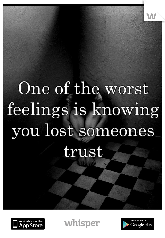 One of the worst feelings is knowing you lost someones trust