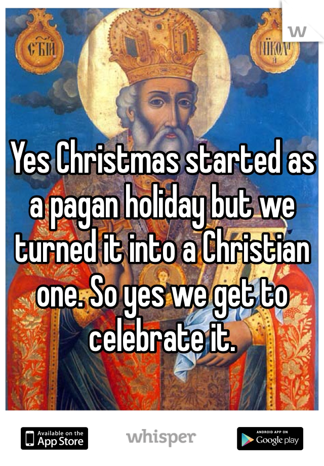 Yes Christmas started as a pagan holiday but we turned it into a Christian one. So yes we get to celebrate it.