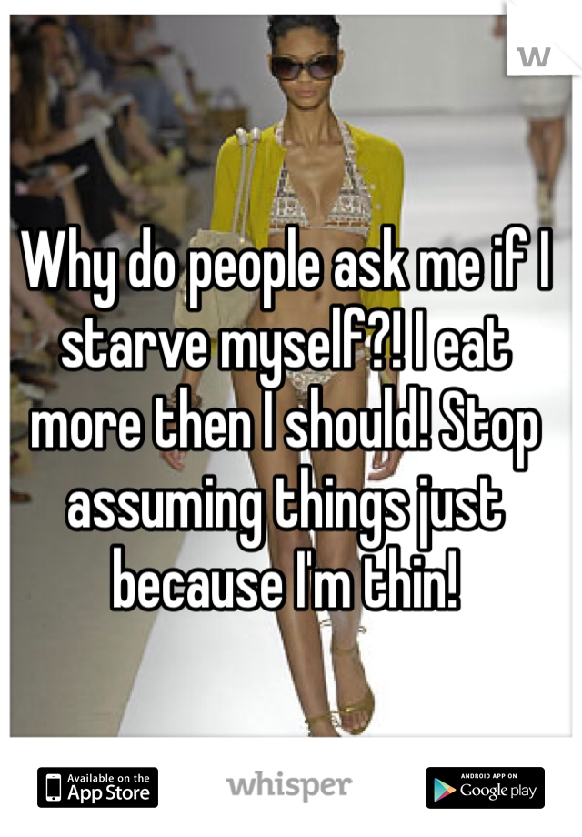 Why do people ask me if I starve myself?! I eat more then I should! Stop assuming things just because I'm thin!