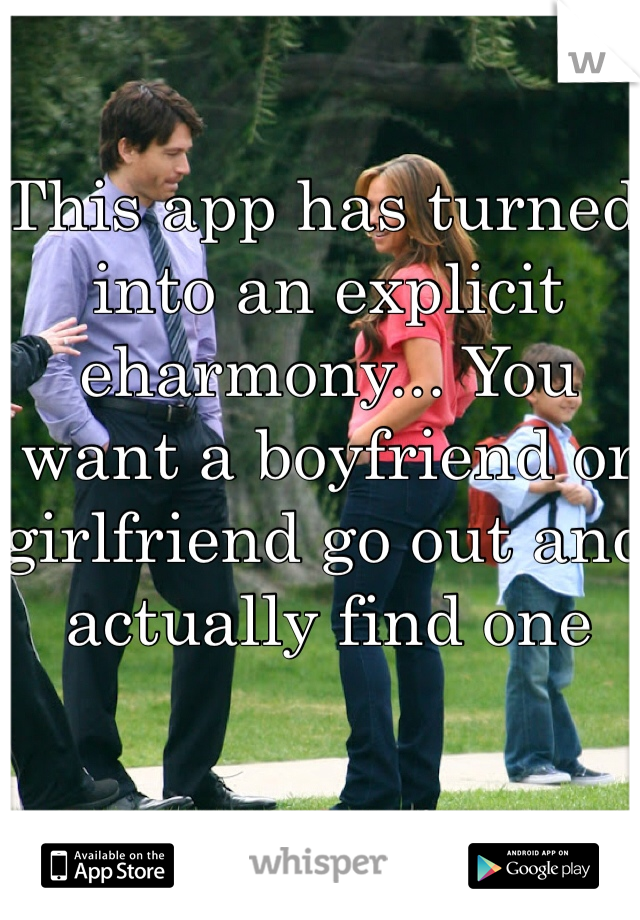 This app has turned into an explicit eharmony... You want a boyfriend or girlfriend go out and actually find one