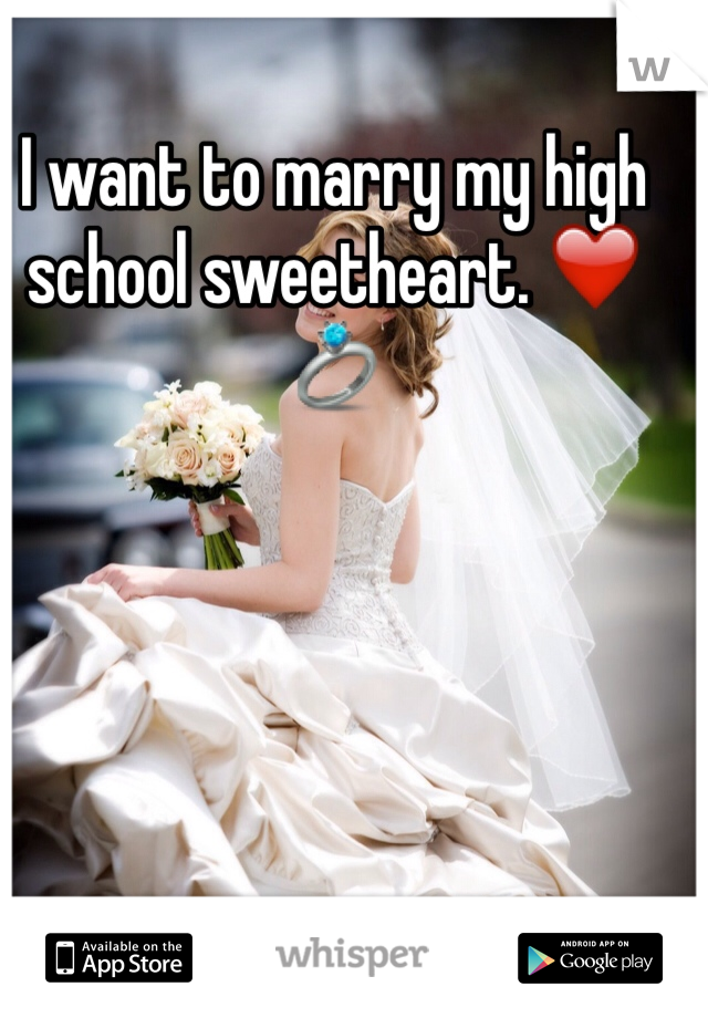 I want to marry my high school sweetheart. ❤️💍