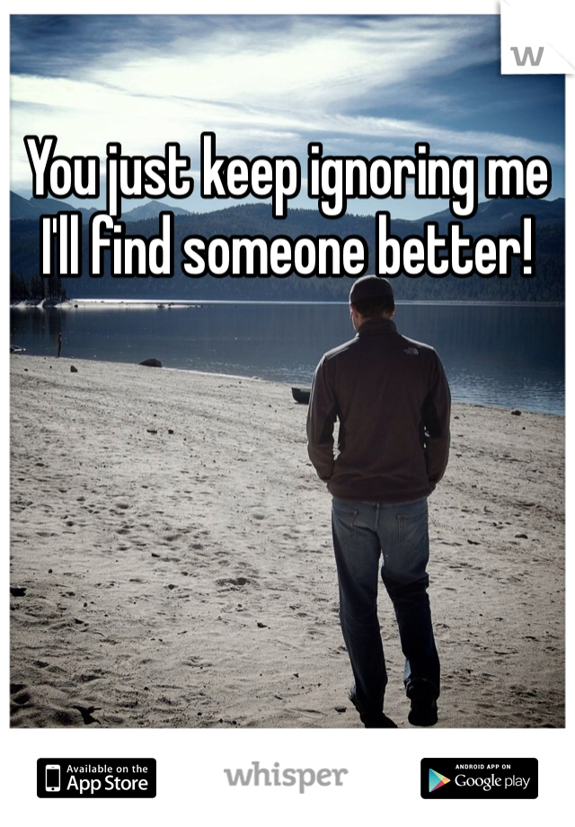 You just keep ignoring me I'll find someone better!