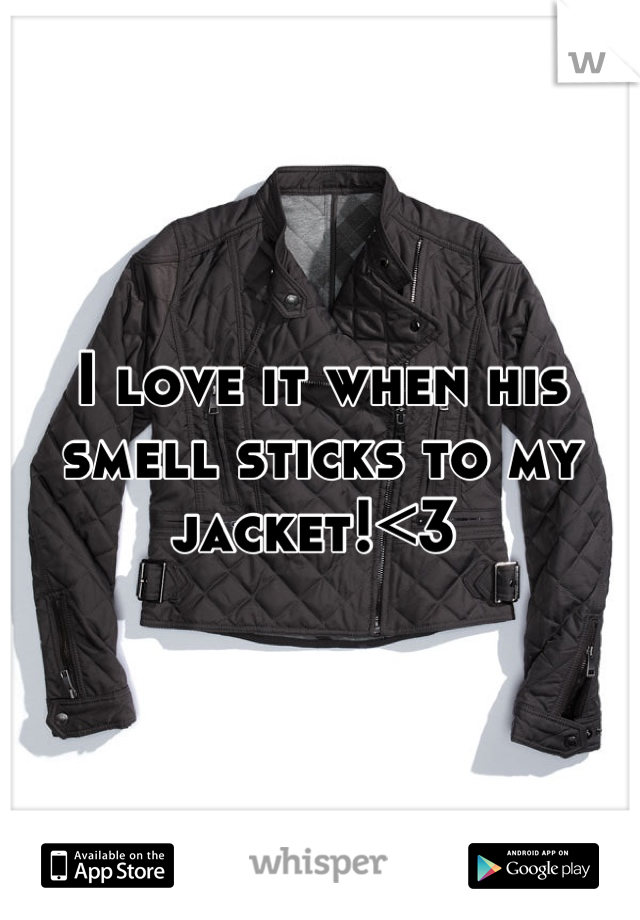 I love it when his smell sticks to my jacket!<3