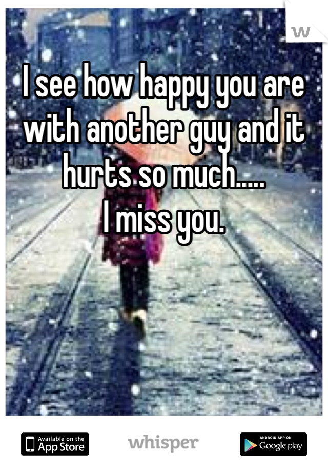 I see how happy you are with another guy and it hurts so much.....  I miss you.