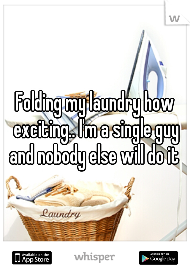 Folding my laundry how exciting.. I'm a single guy and nobody else will do it
