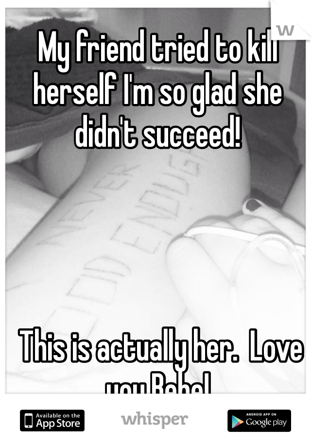 My friend tried to kill herself I'm so glad she didn't succeed!      This is actually her.  Love you Bebe!