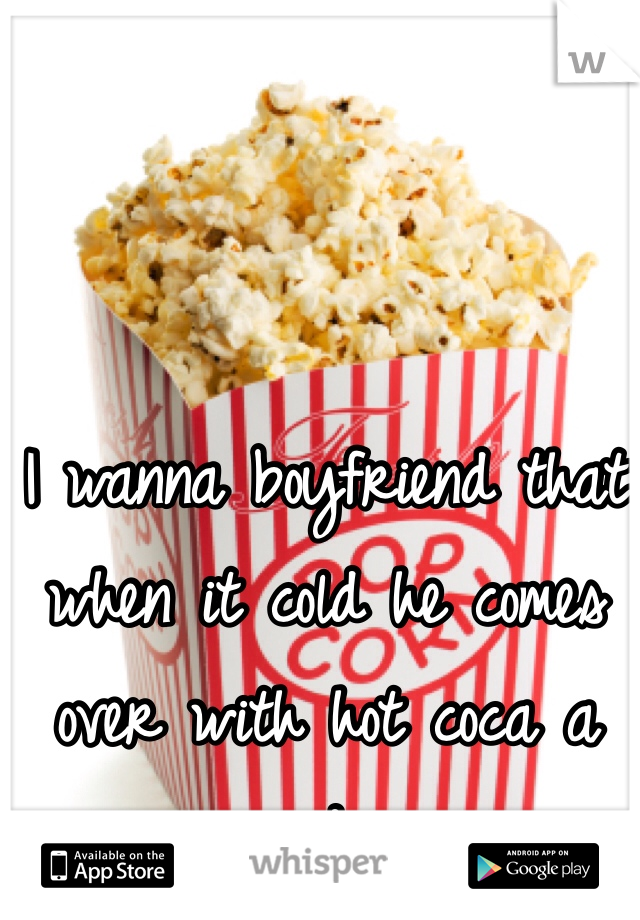 I wanna boyfriend that when it cold he comes over with hot coca a movie and popcorn