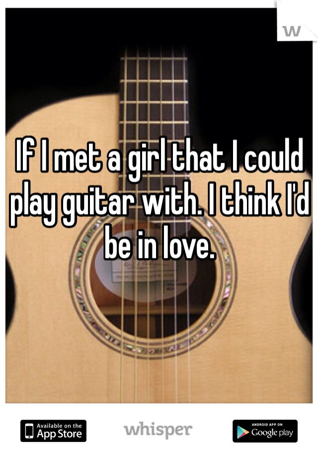 If I met a girl that I could play guitar with. I think I'd be in love.