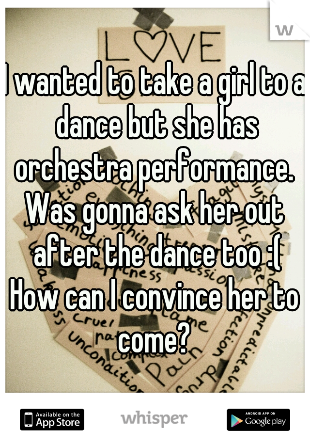 I wanted to take a girl to a dance but she has orchestra performance.  Was gonna ask her out after the dance too :( How can I convince her to come?