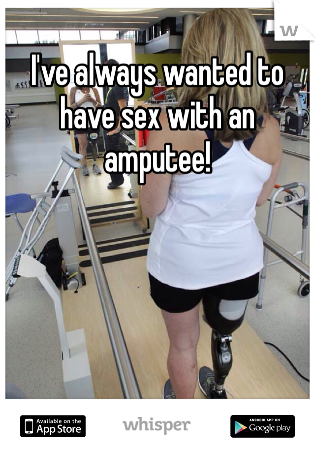 I've always wanted to have sex with an amputee!