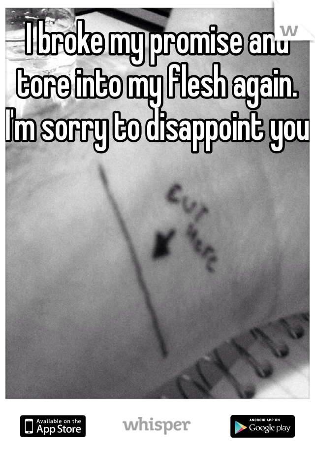 I broke my promise and tore into my flesh again. I'm sorry to disappoint you