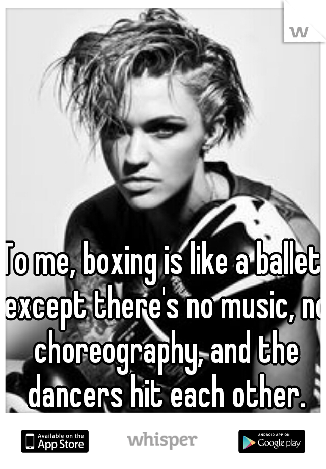 To me, boxing is like a ballet, except there's no music, no choreography, and the dancers hit each other.