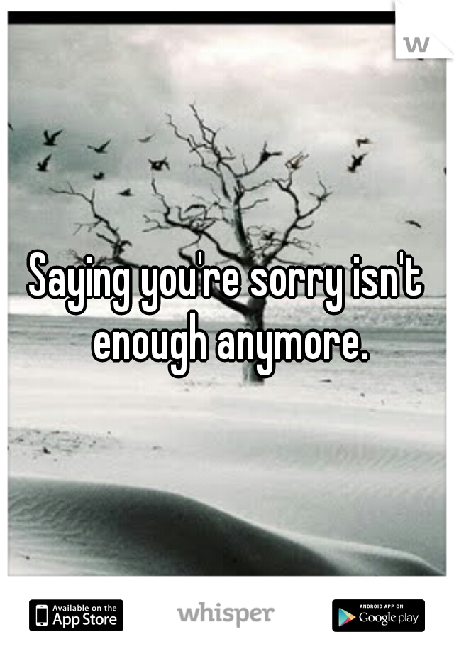 Saying you're sorry isn't enough anymore.