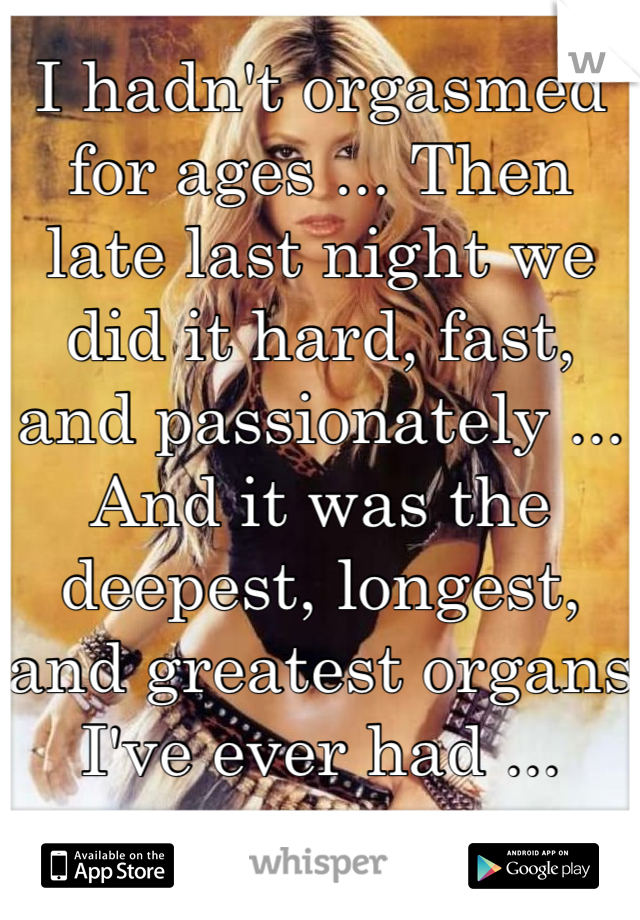 I hadn't orgasmed for ages ... Then late last night we did it hard, fast, and passionately ... And it was the deepest, longest, and greatest organs I've ever had ...