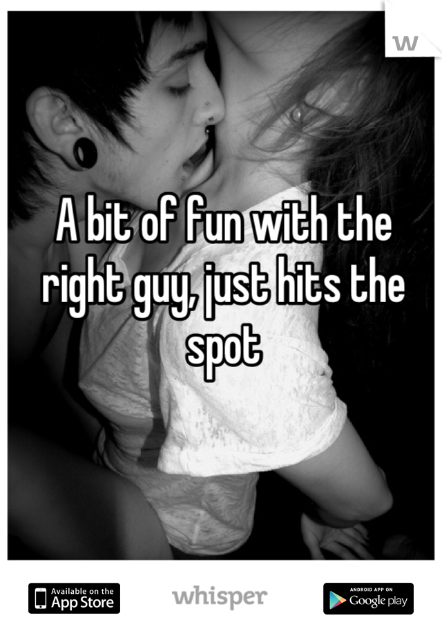 A bit of fun with the right guy, just hits the spot