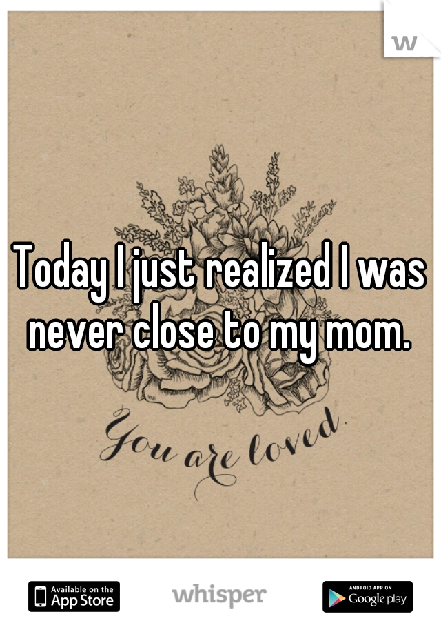Today I just realized I was never close to my mom.