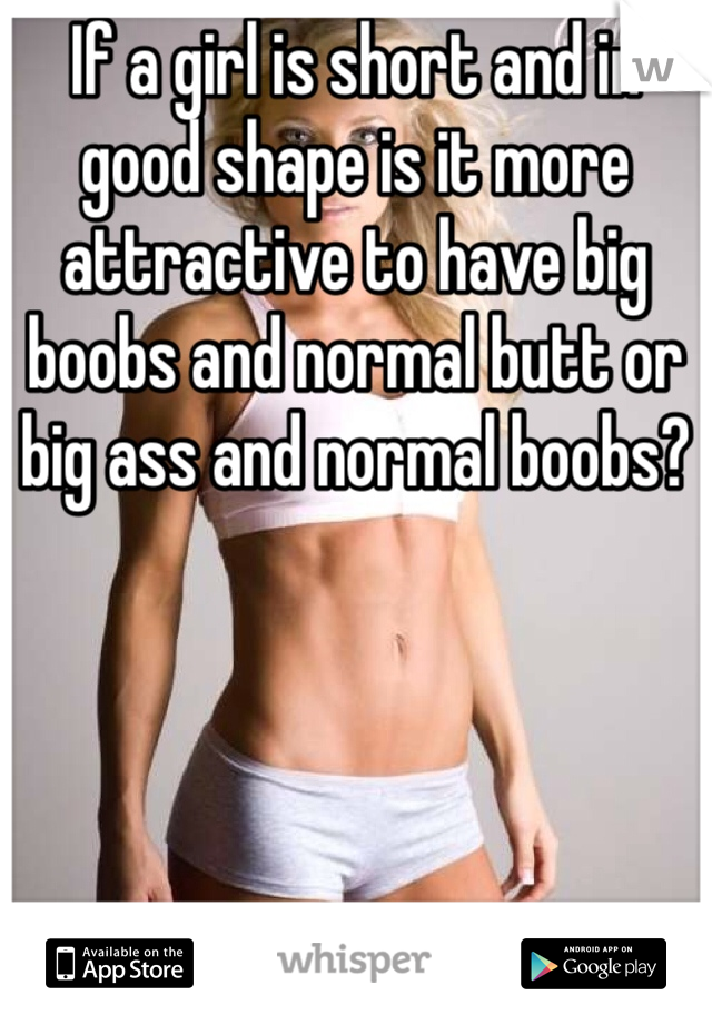 If a girl is short and in good shape is it more attractive to have big boobs and normal butt or big ass and normal boobs?