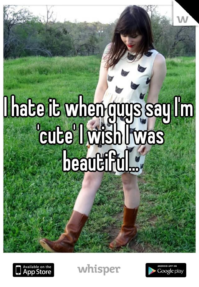 I hate it when guys say I'm 'cute' I wish I was beautiful...