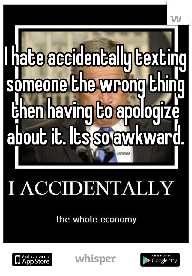 I hate accidentally texting someone the wrong thing then having to apologize about it. Its so awkward.