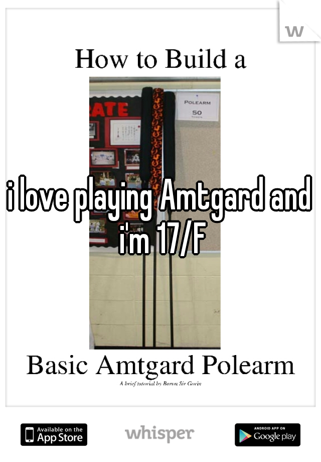 i love playing Amtgard and i'm 17/F
