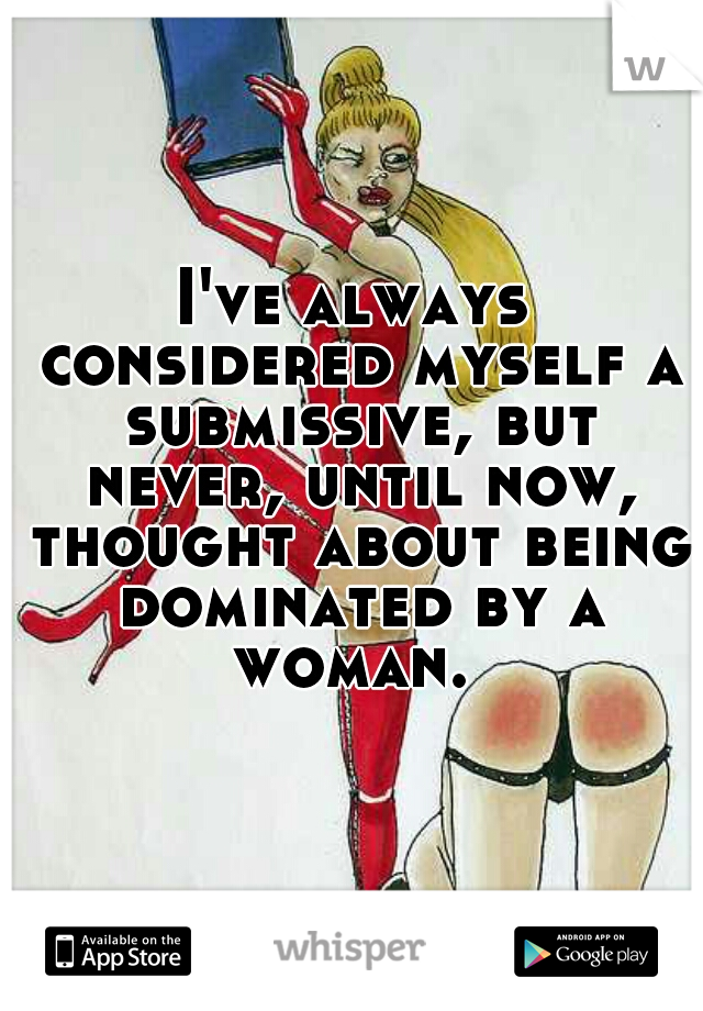 I've always considered myself a submissive, but never, until now, thought about being dominated by a woman.