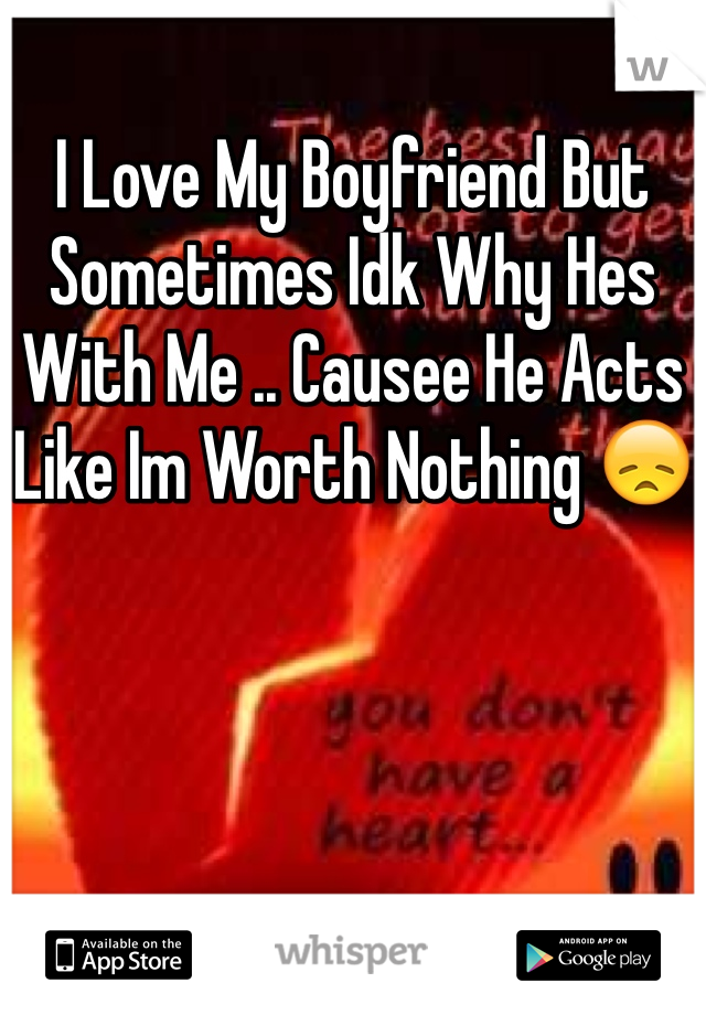 I Love My Boyfriend But Sometimes Idk Why Hes With Me .. Causee He Acts Like Im Worth Nothing 😞