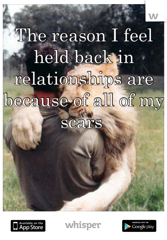 The reason I feel held back in relationships are because of all of my scars