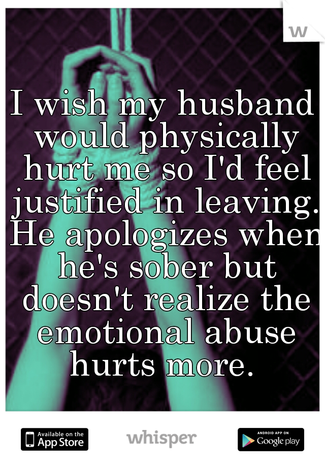 I wish my husband would physically hurt me so I'd feel justified in leaving. He apologizes when he's sober but doesn't realize the emotional abuse hurts more.