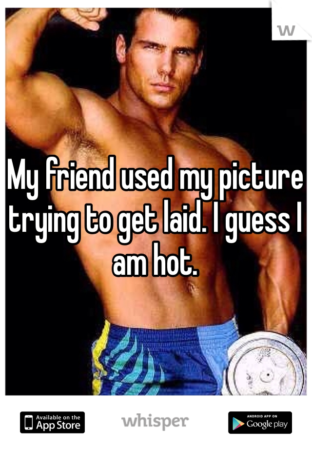 My friend used my picture trying to get laid. I guess I am hot.