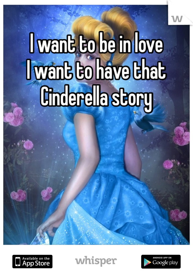 I want to be in love I want to have that Cinderella story