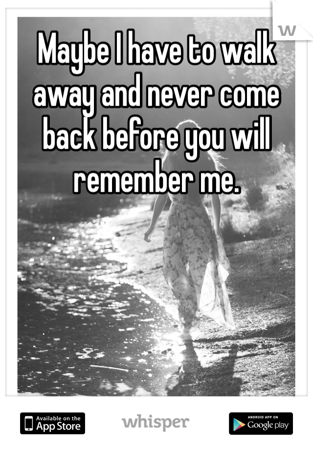 Maybe I have to walk away and never come back before you will remember me.