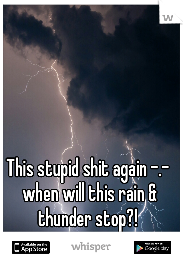 This stupid shit again -.- when will this rain & thunder stop?!