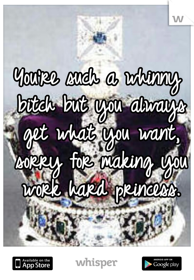 You're such a whinny bitch but you always get what you want, sorry for making you work hard princess.
