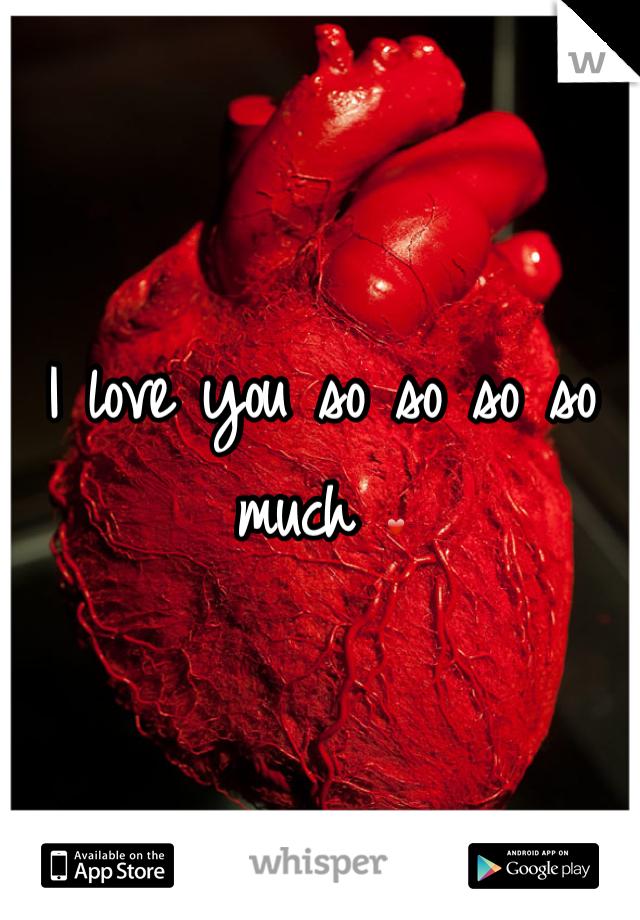 I love you so so so so much ❤