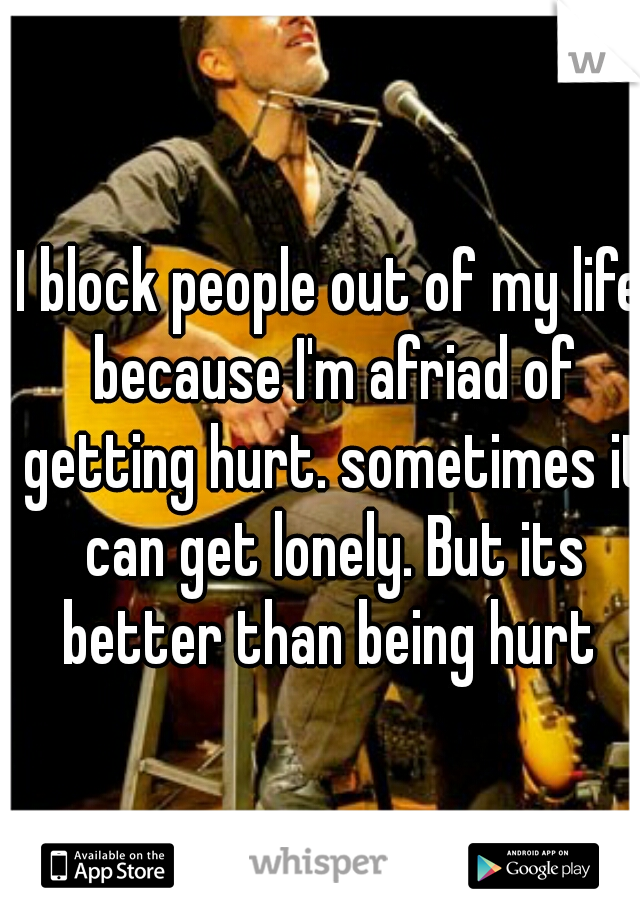 I block people out of my life because I'm afriad of getting hurt. sometimes it can get lonely. But its better than being hurt